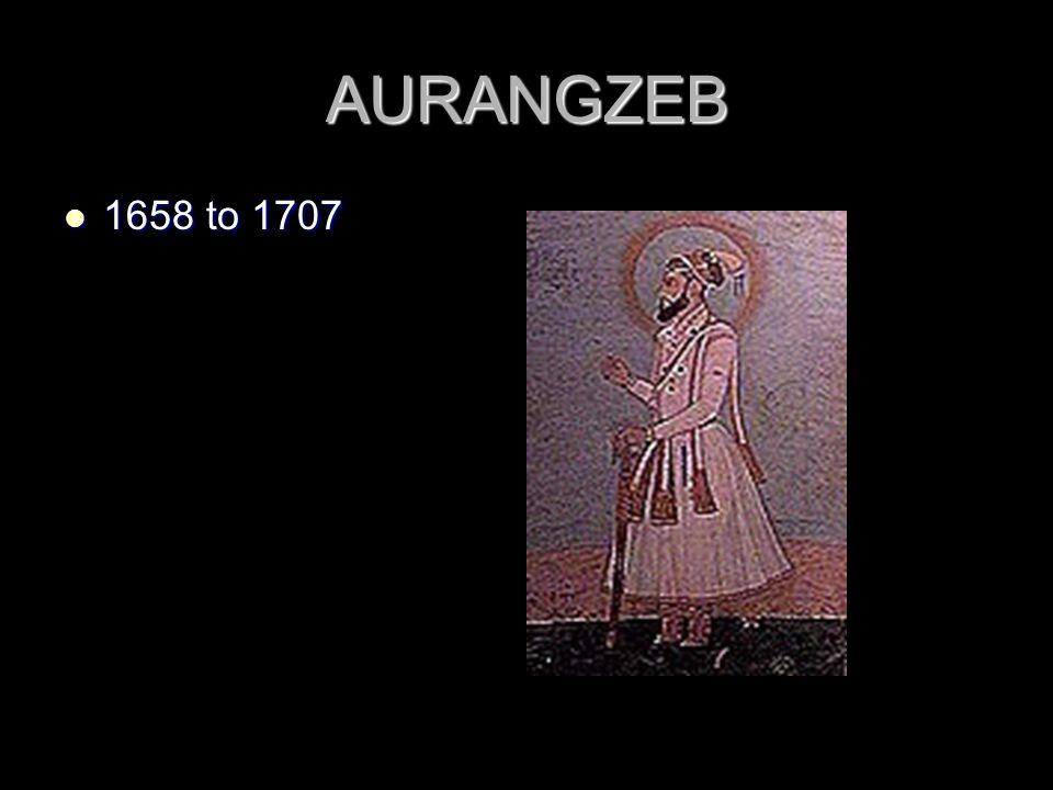 AURANGZEB 1658 to 1707 1658 to 1707