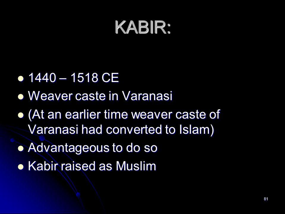 81 KABIR: 1440 – 1518 CE 1440 – 1518 CE Weaver caste in Varanasi Weaver caste in Varanasi (At an earlier time weaver caste of Varanasi had converted to Islam) (At an earlier time weaver caste of Varanasi had converted to Islam) Advantageous to do so Advantageous to do so Kabir raised as Muslim Kabir raised as Muslim