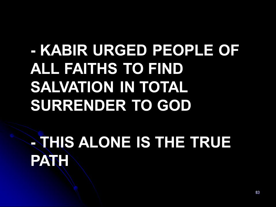 83 - KABIR URGED PEOPLE OF ALL FAITHS TO FIND SALVATION IN TOTAL SURRENDER TO GOD - THIS ALONE IS THE TRUE PATH
