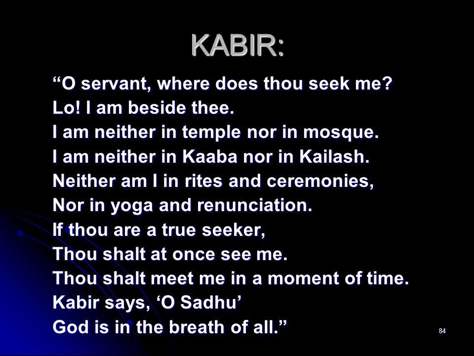 84 KABIR: O servant, where does thou seek me. Lo.