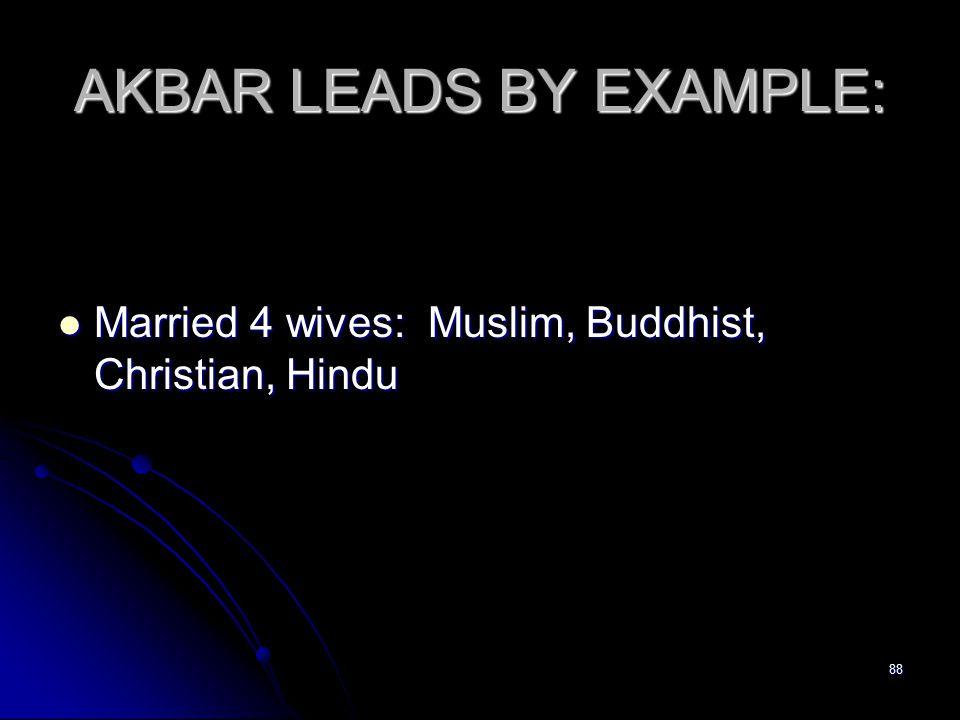 88 AKBAR LEADS BY EXAMPLE: Married 4 wives: Muslim, Buddhist, Christian, Hindu Married 4 wives: Muslim, Buddhist, Christian, Hindu