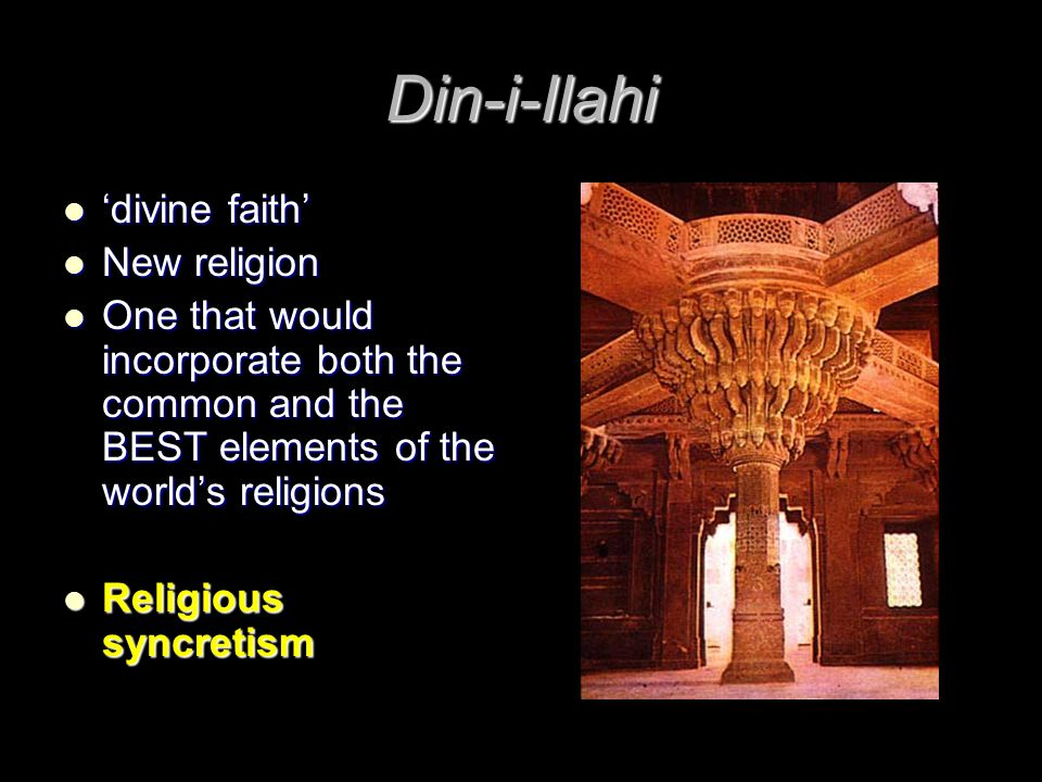 Din-i-Ilahi 'divine faith' 'divine faith' New religion New religion One that would incorporate both the common and the BEST elements of the world's religions One that would incorporate both the common and the BEST elements of the world's religions Religious syncretism Religious syncretism
