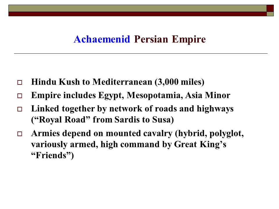 Achaemenid Persian Empire  Hindu Kush to Mediterranean (3,000 miles)  Empire includes Egypt, Mesopotamia, Asia Minor  Linked together by network of roads and highways ( Royal Road from Sardis to Susa)  Armies depend on mounted cavalry (hybrid, polyglot, variously armed, high command by Great King's Friends )