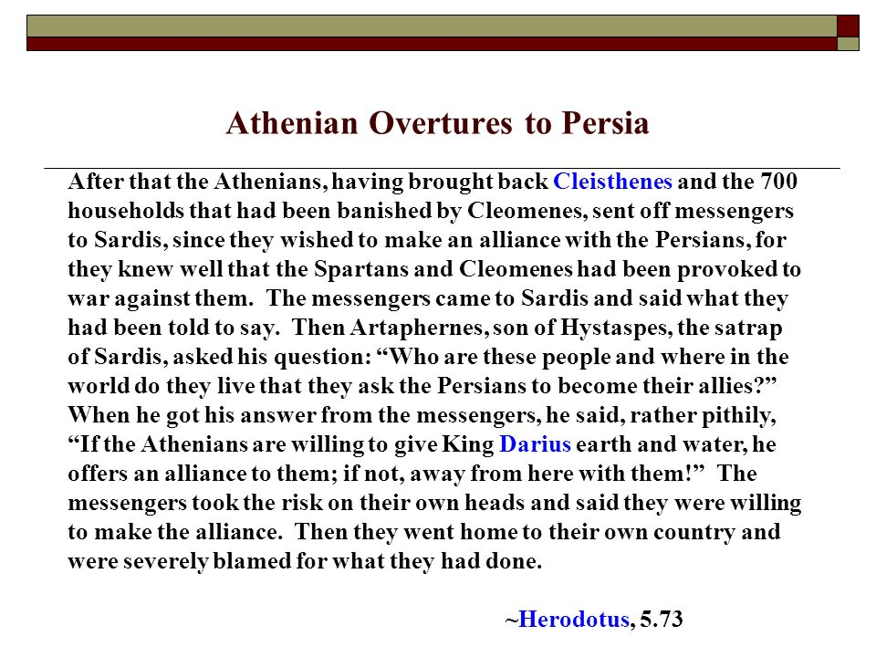 Athenian Overtures to Persia After that the Athenians, having brought back Cleisthenes and the 700 households that had been banished by Cleomenes, sent off messengers to Sardis, since they wished to make an alliance with the Persians, for they knew well that the Spartans and Cleomenes had been provoked to war against them.