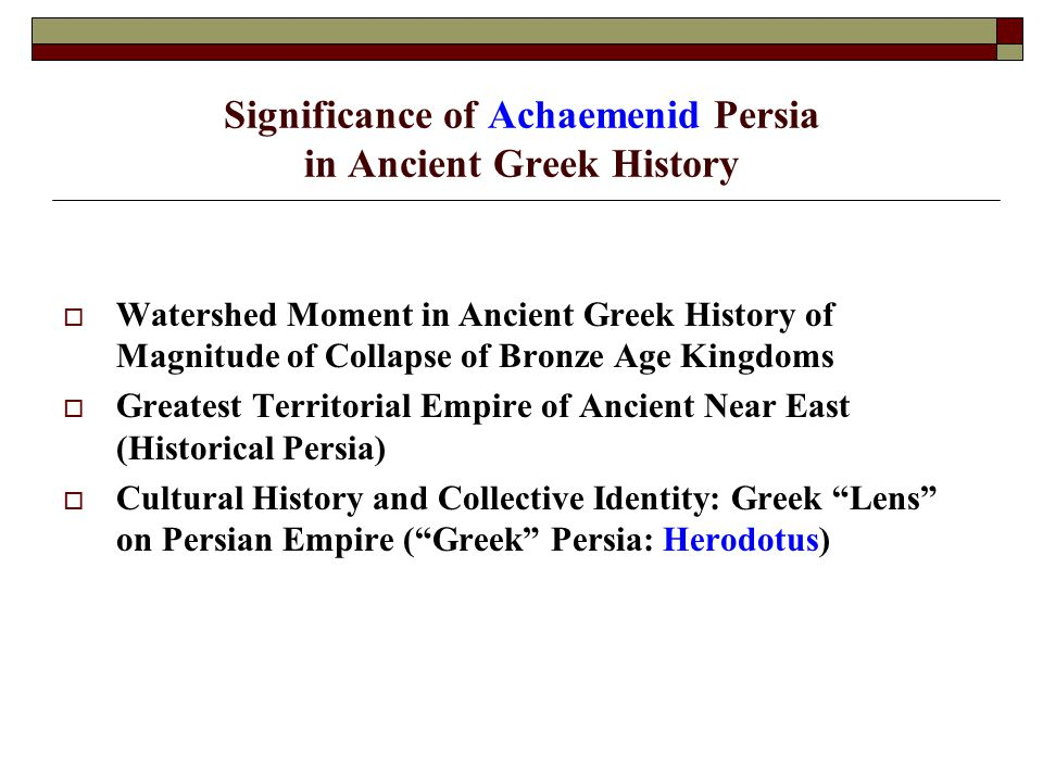 Significance of Achaemenid Persia in Ancient Greek History  Watershed Moment in Ancient Greek History of Magnitude of Collapse of Bronze Age Kingdoms  Greatest Territorial Empire of Ancient Near East (Historical Persia)  Cultural History and Collective Identity: Greek Lens on Persian Empire ( Greek Persia: Herodotus)