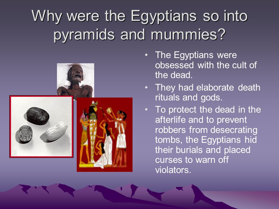 Why were the Egyptians so into pyramids and mummies? The Egyptians were obsessed with the cult of the dead. They had elaborate death rituals and gods.