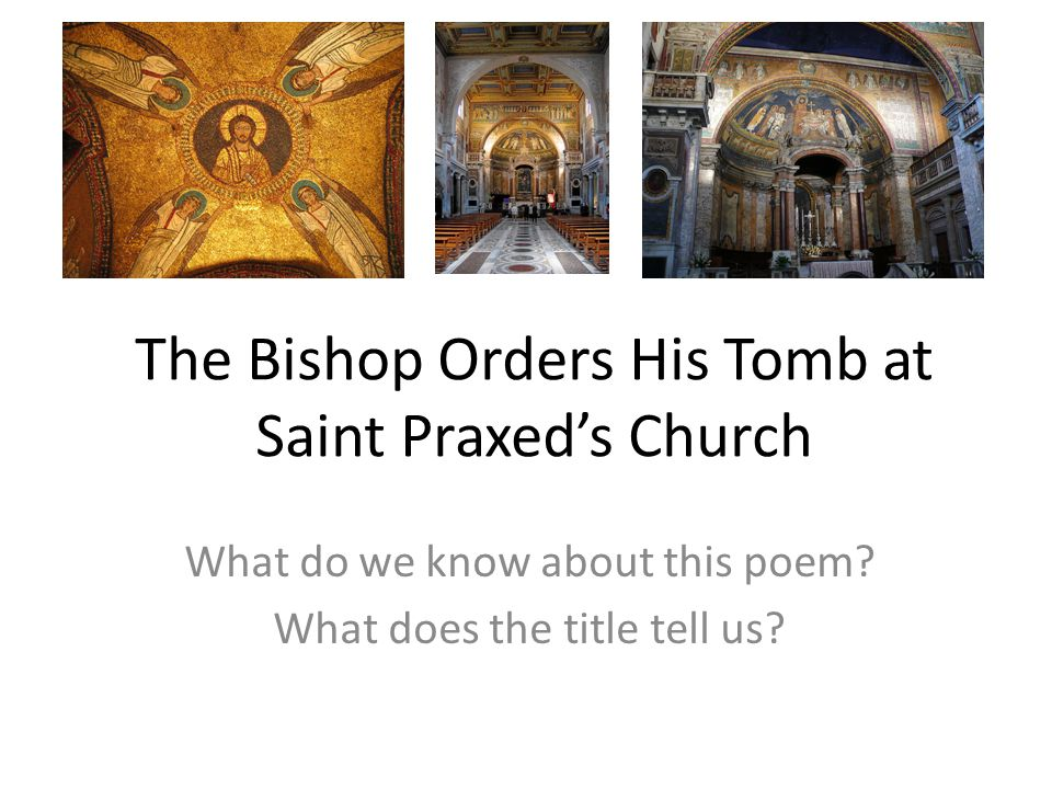 The Bishop Orders His Tomb at Saint Praxed's Church What do we know about this poem? What does the title tell us?