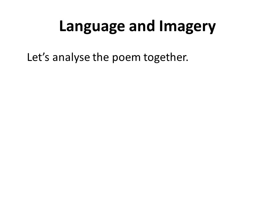 Language and Imagery Let's analyse the poem together.