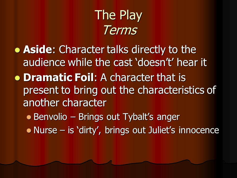 The Play Terms Aside: Character talks directly to the audience while the cast 'doesn't' hear it Aside: Character talks directly to the audience while the cast 'doesn't' hear it Dramatic Foil: A character that is present to bring out the characteristics of another character Dramatic Foil: A character that is present to bring out the characteristics of another character Benvolio – Brings out Tybalt's anger Benvolio – Brings out Tybalt's anger Nurse – is 'dirty', brings out Juliet's innocence Nurse – is 'dirty', brings out Juliet's innocence
