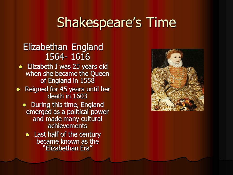 Shakespeare's Time Elizabethan England 1564- 1616 Elizabeth I was 25 years old when she became the Queen of England in 1558 Elizabeth I was 25 years old when she became the Queen of England in 1558 Reigned for 45 years until her death in 1603 Reigned for 45 years until her death in 1603 During this time, England emerged as a political power and made many cultural achievements During this time, England emerged as a political power and made many cultural achievements Last half of the century became known as the Elizabethan Era Last half of the century became known as the Elizabethan Era