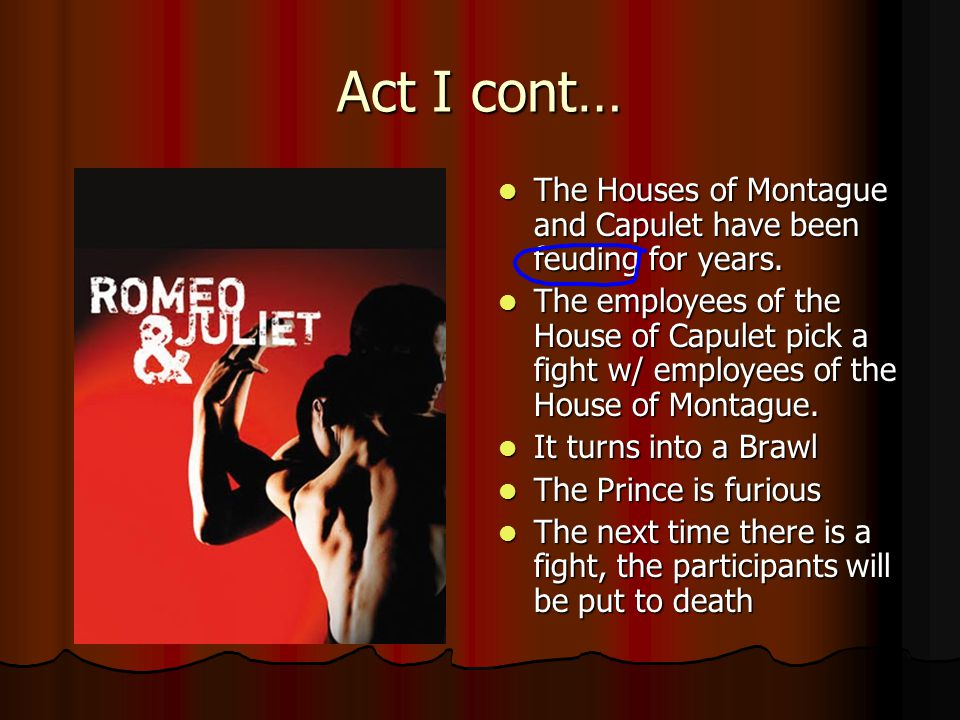 Act I cont… The Houses of Montague and Capulet have been feuding for years.