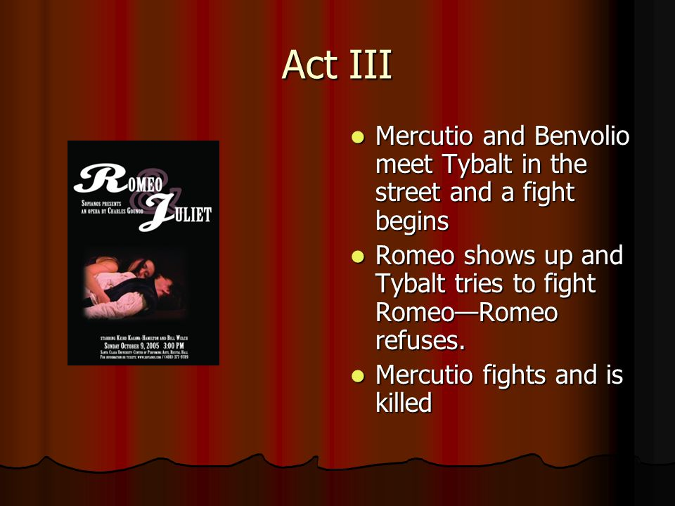 Act III Mercutio and Benvolio meet Tybalt in the street and a fight begins Mercutio and Benvolio meet Tybalt in the street and a fight begins Romeo shows up and Tybalt tries to fight Romeo—Romeo refuses.
