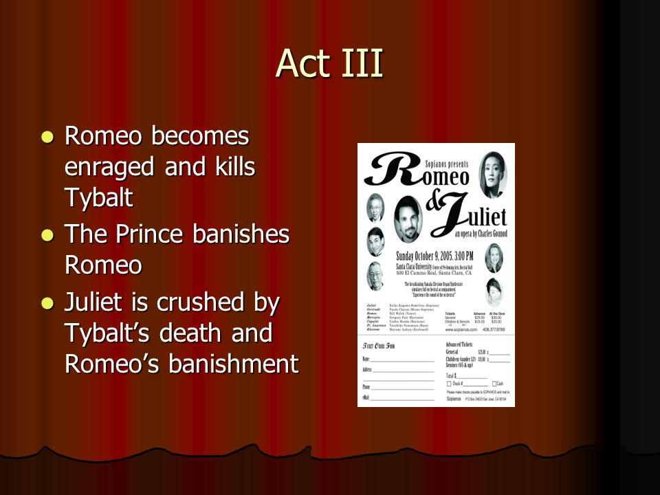 Act III Romeo becomes enraged and kills Tybalt Romeo becomes enraged and kills Tybalt The Prince banishes Romeo The Prince banishes Romeo Juliet is crushed by Tybalt's death and Romeo's banishment Juliet is crushed by Tybalt's death and Romeo's banishment