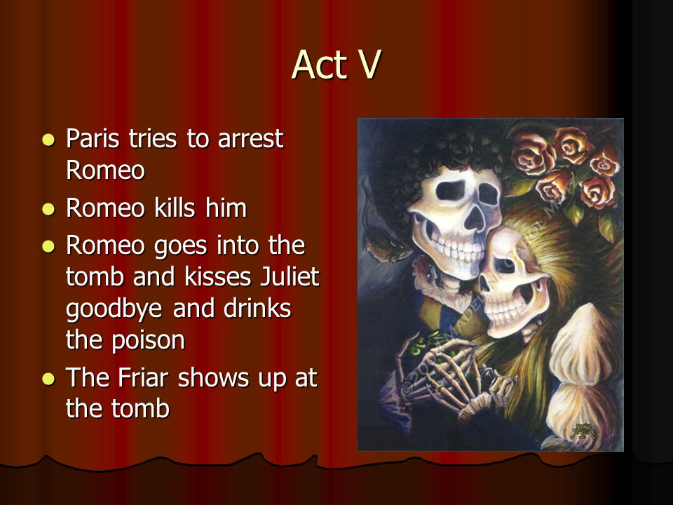 Act V Paris tries to arrest Romeo Paris tries to arrest Romeo Romeo kills him Romeo kills him Romeo goes into the tomb and kisses Juliet goodbye and drinks the poison Romeo goes into the tomb and kisses Juliet goodbye and drinks the poison The Friar shows up at the tomb The Friar shows up at the tomb