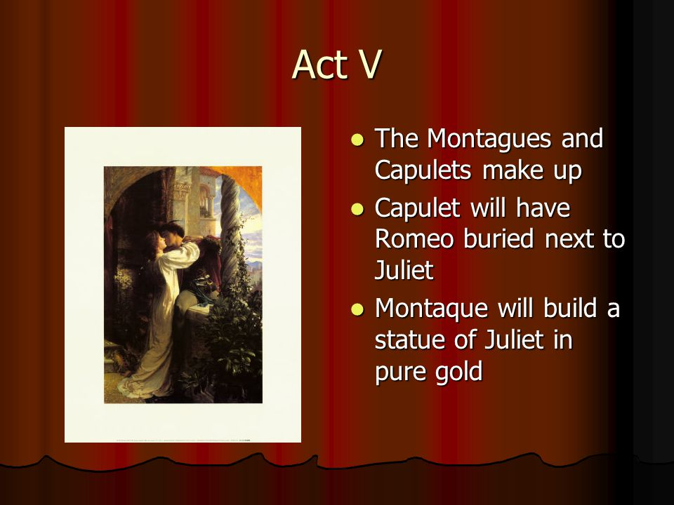 Act V The Montagues and Capulets make up The Montagues and Capulets make up Capulet will have Romeo buried next to Juliet Capulet will have Romeo buried next to Juliet Montaque will build a statue of Juliet in pure gold Montaque will build a statue of Juliet in pure gold