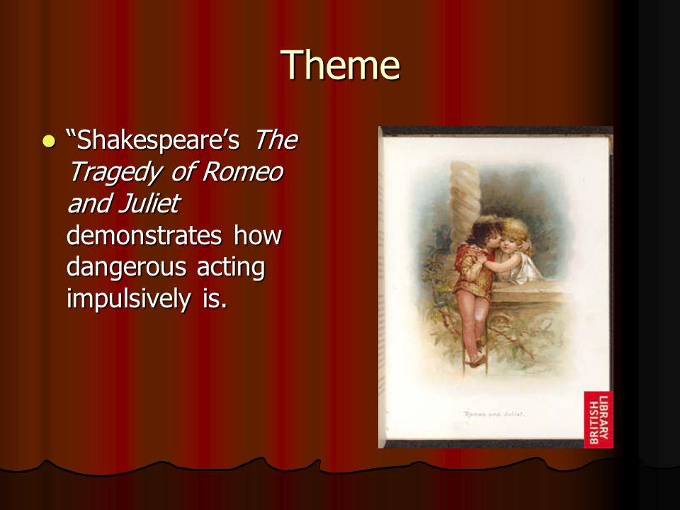 Theme Shakespeare's The Tragedy of Romeo and Juliet demonstrates how dangerous acting impulsively is.