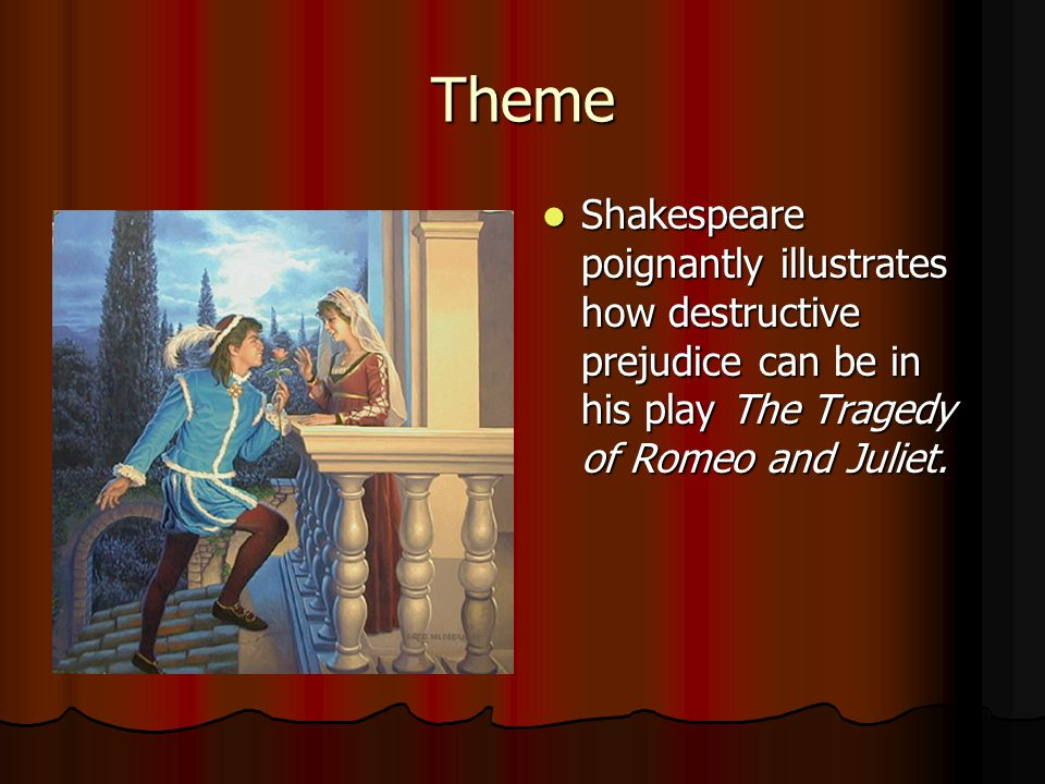 Theme Shakespeare poignantly illustrates how destructive prejudice can be in his play The Tragedy of Romeo and Juliet.