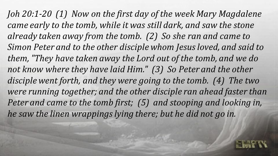 Joh 20:1-20 (1) Now on the first day of the week Mary Magdalene came early to the tomb, while it was still dark, and saw the stone already taken away