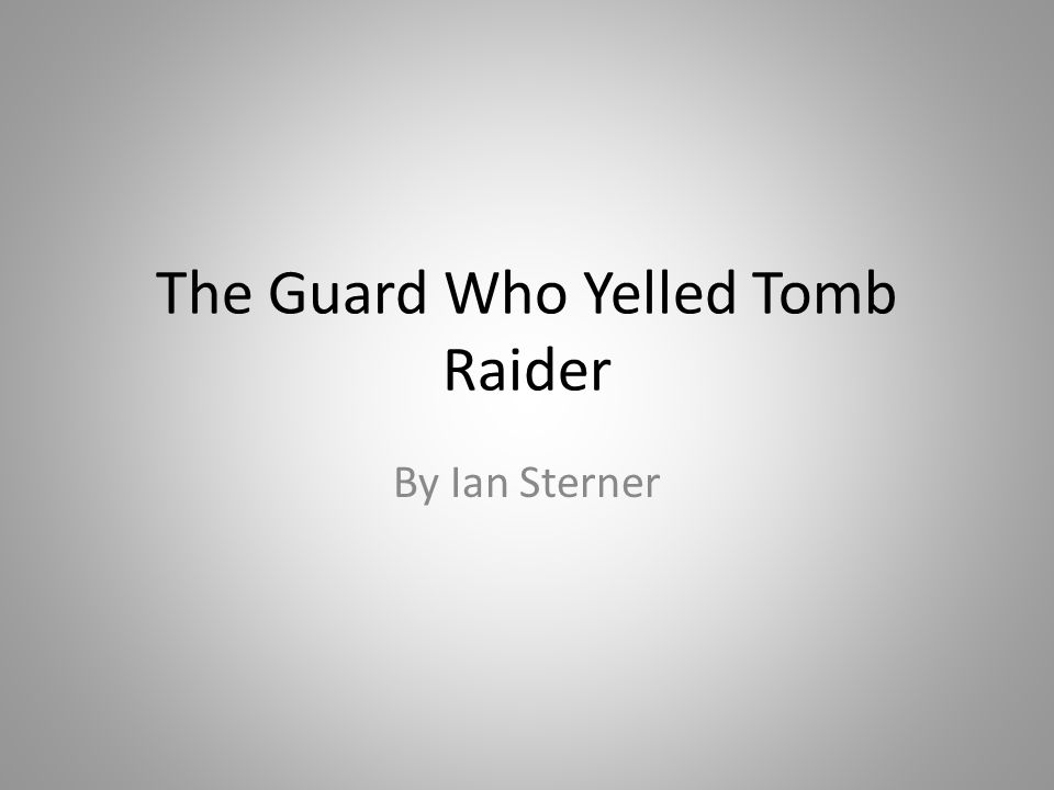 The Guard Who Yelled Tomb Raider By Ian Sterner