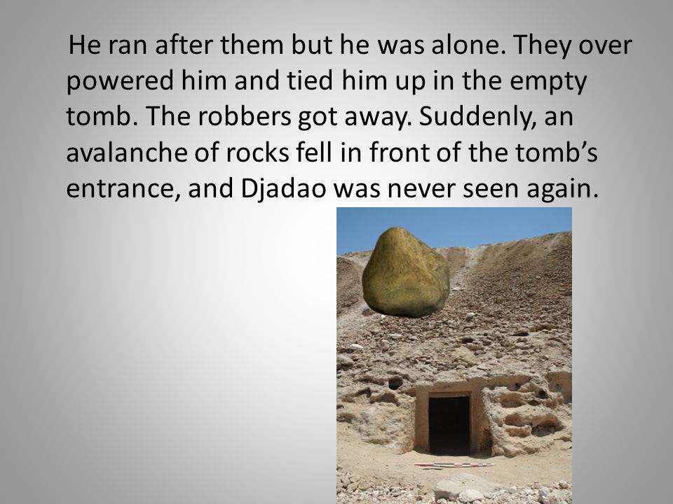 He ran after them but he was alone. They over powered him and tied him up in the empty tomb. The robbers got away. Suddenly, an avalanche of rocks fel