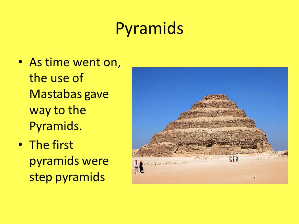 Pyramids As time went on, the use of Mastabas gave way to the Pyramids. The first pyramids were step pyramids