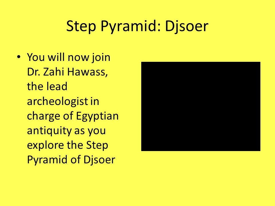 Step Pyramid: Djsoer You will now join Dr. Zahi Hawass, the lead archeologist in charge of Egyptian antiquity as you explore the Step Pyramid of Djsoe