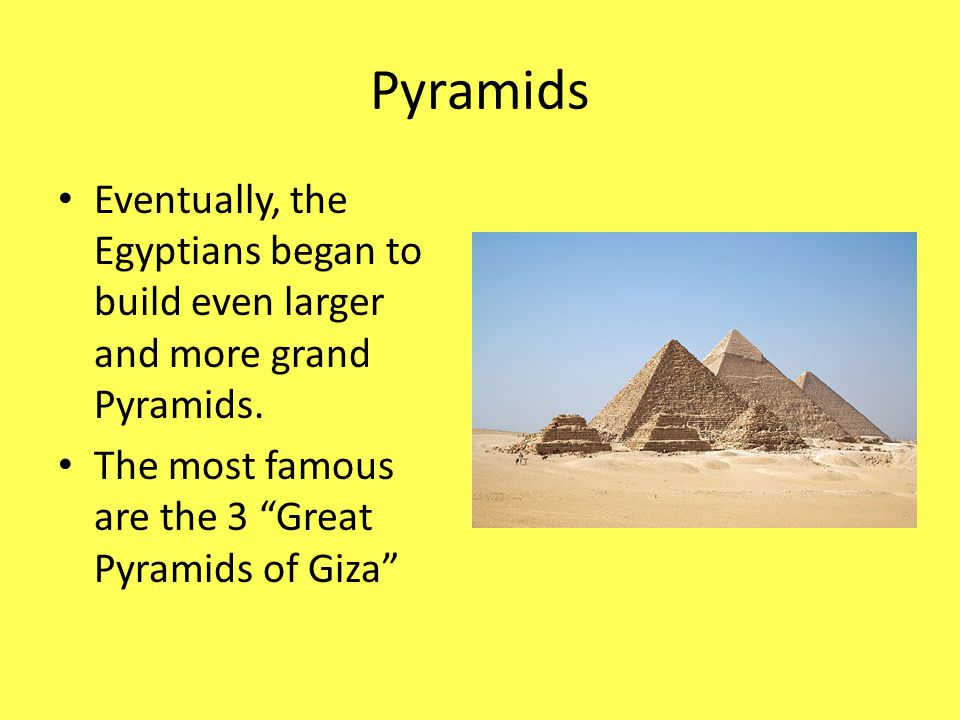 "Pyramids Eventually, the Egyptians began to build even larger and more grand Pyramids. The most famous are the 3 ""Great Pyramids of Giza"""