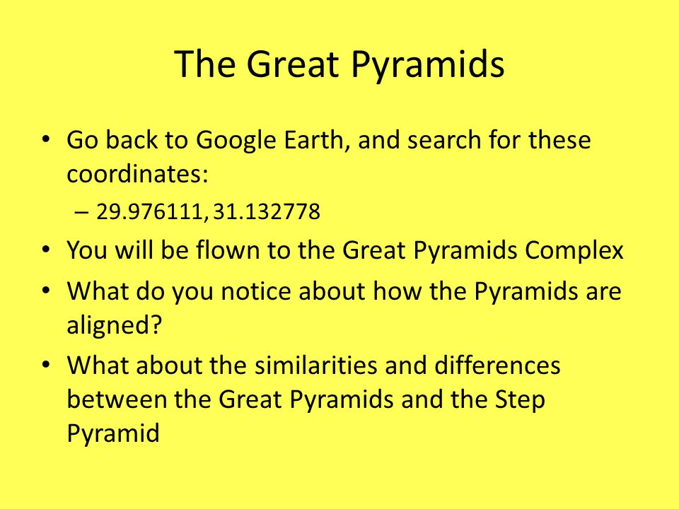 The Great Pyramids Go back to Google Earth, and search for these coordinates: – 29.976111, 31.132778 You will be flown to the Great Pyramids Complex W