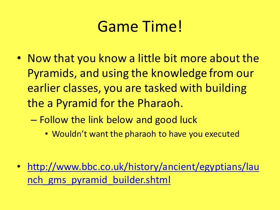 Game Time! Now that you know a little bit more about the Pyramids, and using the knowledge from our earlier classes, you are tasked with building the