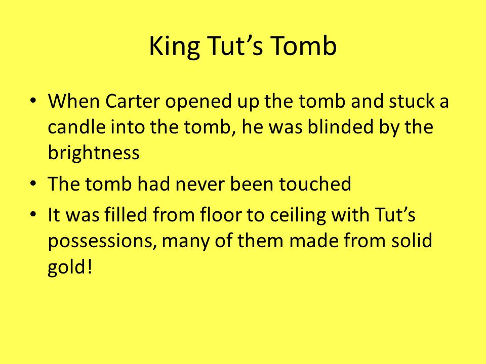 King Tut's Tomb When Carter opened up the tomb and stuck a candle into the tomb, he was blinded by the brightness The tomb had never been touched It w