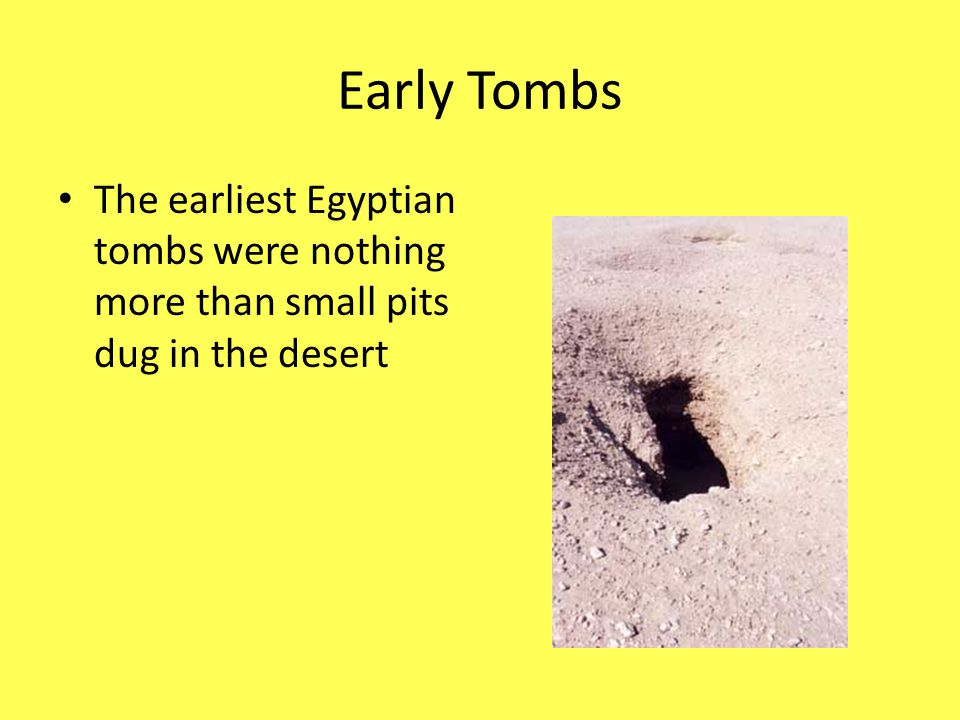 Early Tombs The earliest Egyptian tombs were nothing more than small pits dug in the desert