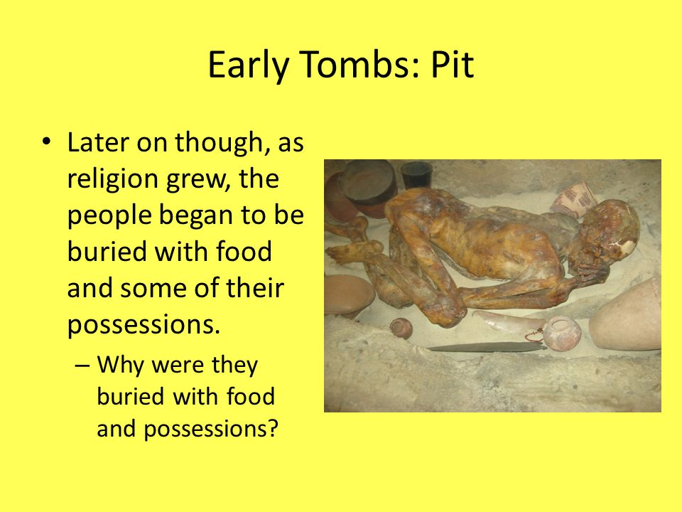 Early Tombs: Pit Later on though, as religion grew, the people began to be buried with food and some of their possessions. – Why were they buried with