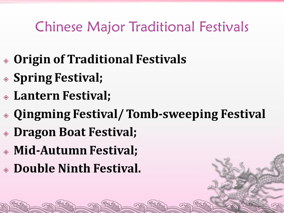 Chinese Major Traditional Festivals  Origin of Traditional Festivals  Spring Festival;  Lantern Festival;  Qingming Festival/ Tomb-sweeping Festival  Dragon Boat Festival;  Mid-Autumn Festival;  Double Ninth Festival.