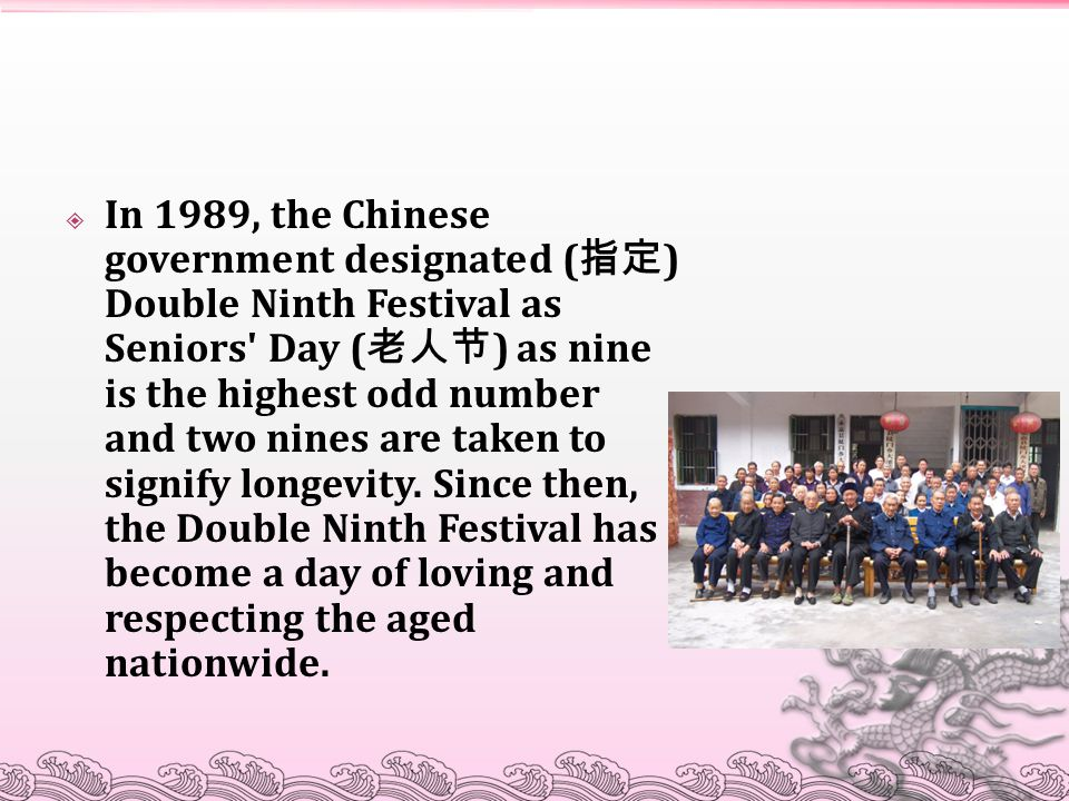  In 1989, the Chinese government designated ( 指定 ) Double Ninth Festival as Seniors Day ( 老人节 ) as nine is the highest odd number and two nines are taken to signify longevity.