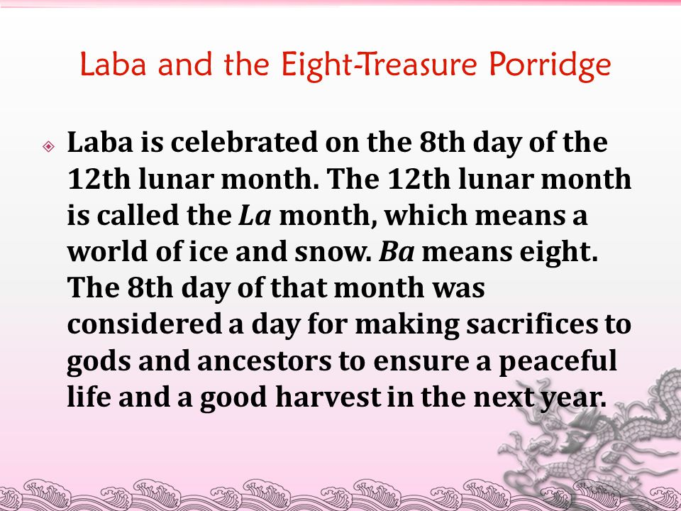 Laba and the Eight-Treasure Porridge  Laba is celebrated on the 8th day of the 12th lunar month.