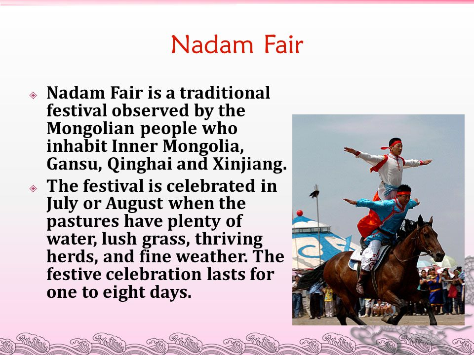 Nadam Fair  Nadam Fair is a traditional festival observed by the Mongolian people who inhabit Inner Mongolia, Gansu, Qinghai and Xinjiang.