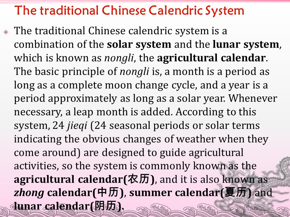The traditional Chinese Calendric System  The traditional Chinese calendric system is a combination of the solar system and the lunar system, which is known as nongli, the agricultural calendar.