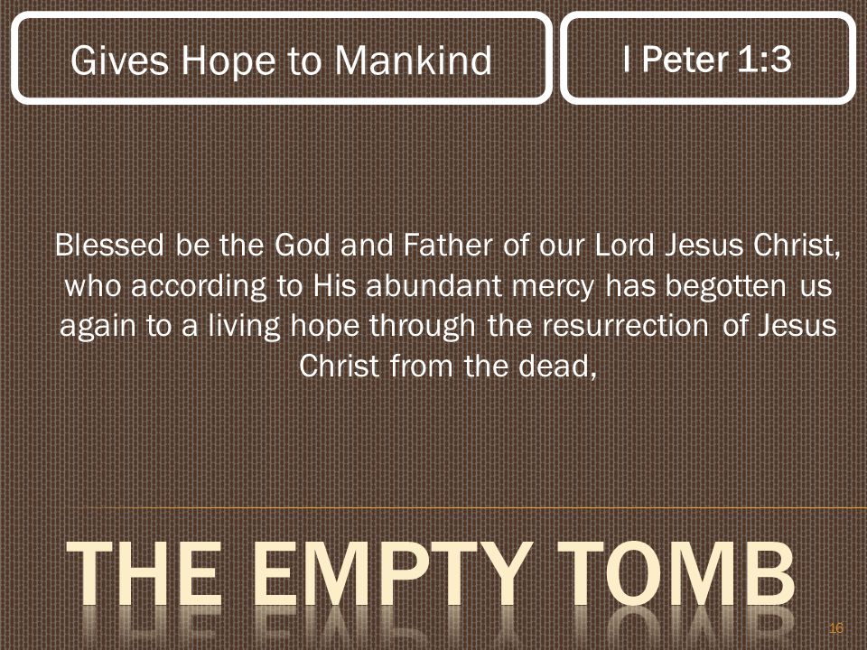 16 Blessed be the God and Father of our Lord Jesus Christ, who according to His abundant mercy has begotten us again to a living hope through the resurrection of Jesus Christ from the dead, Gives Hope to Mankind I Peter 1:3