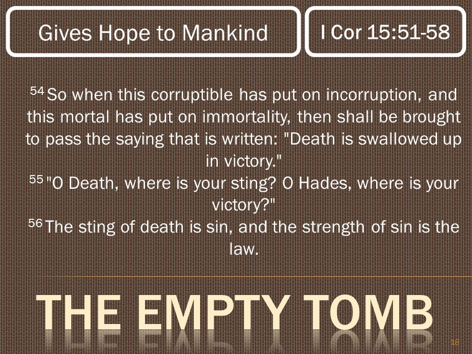 18 54 So when this corruptible has put on incorruption, and this mortal has put on immortality, then shall be brought to pass the saying that is written: Death is swallowed up in victory. 55 O Death, where is your sting.