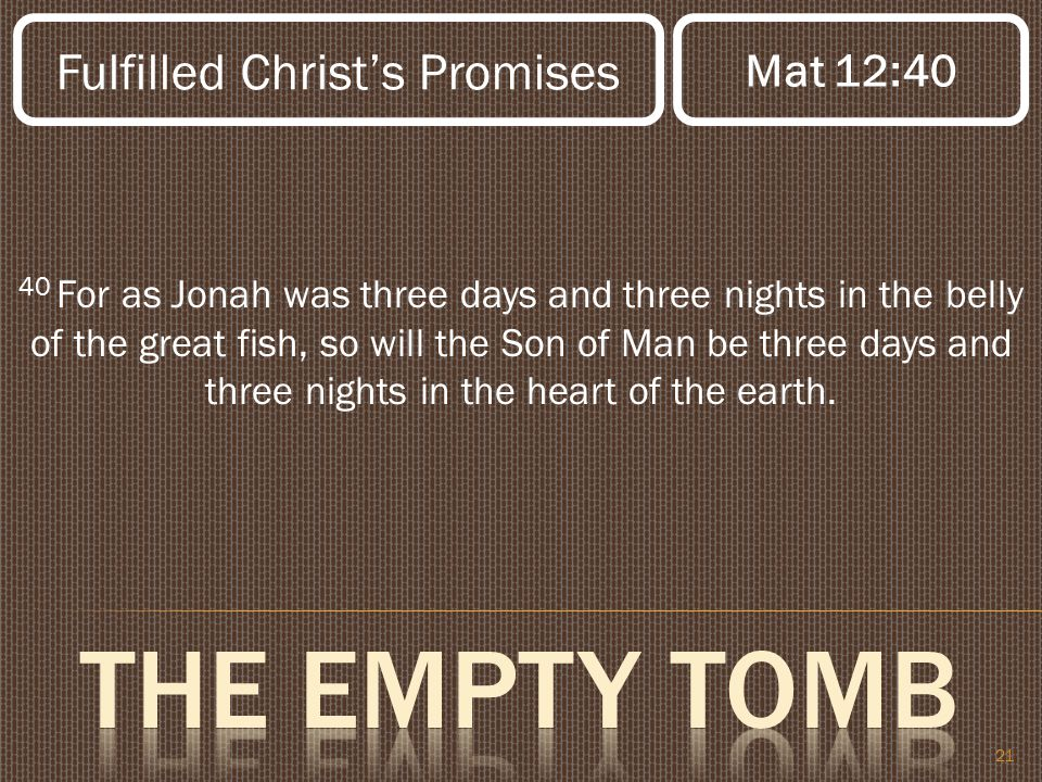 21 40 For as Jonah was three days and three nights in the belly of the great fish, so will the Son of Man be three days and three nights in the heart of the earth.