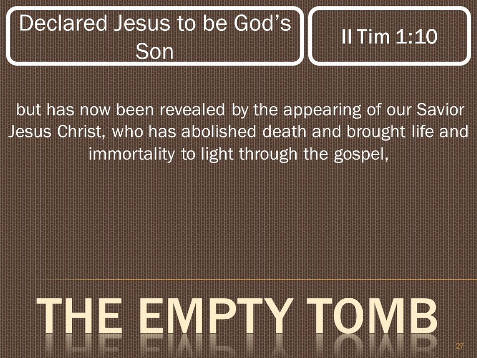 27 but has now been revealed by the appearing of our Savior Jesus Christ, who has abolished death and brought life and immortality to light through the gospel, Declared Jesus to be God's Son II Tim 1:10