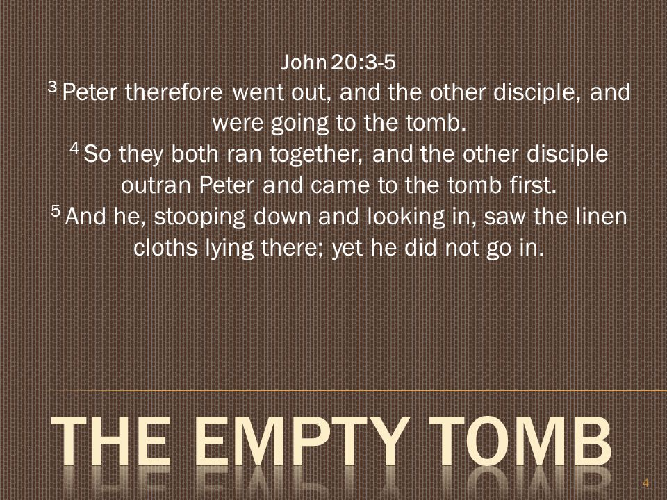 4 John 20:3-5 3 Peter therefore went out, and the other disciple, and were going to the tomb.