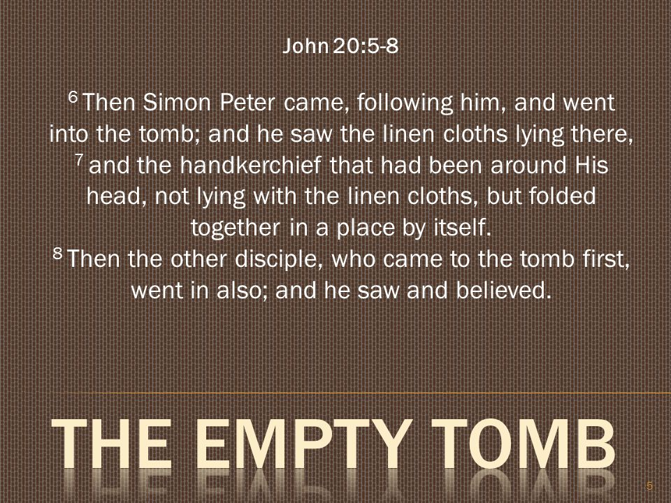 5 John 20:5-8 6 Then Simon Peter came, following him, and went into the tomb; and he saw the linen cloths lying there, 7 and the handkerchief that had been around His head, not lying with the linen cloths, but folded together in a place by itself.