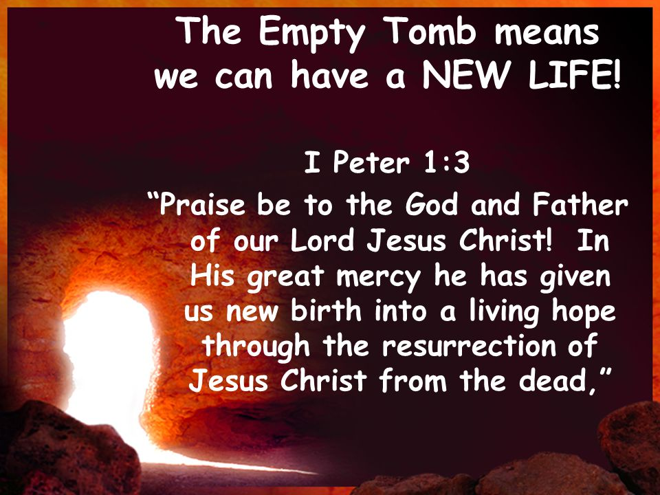 """The Empty Tomb means we can have a NEW LIFE! I Peter 1:3 """"Praise be to the God and Father of our Lord Jesus Christ! In His great mercy he has given us"""