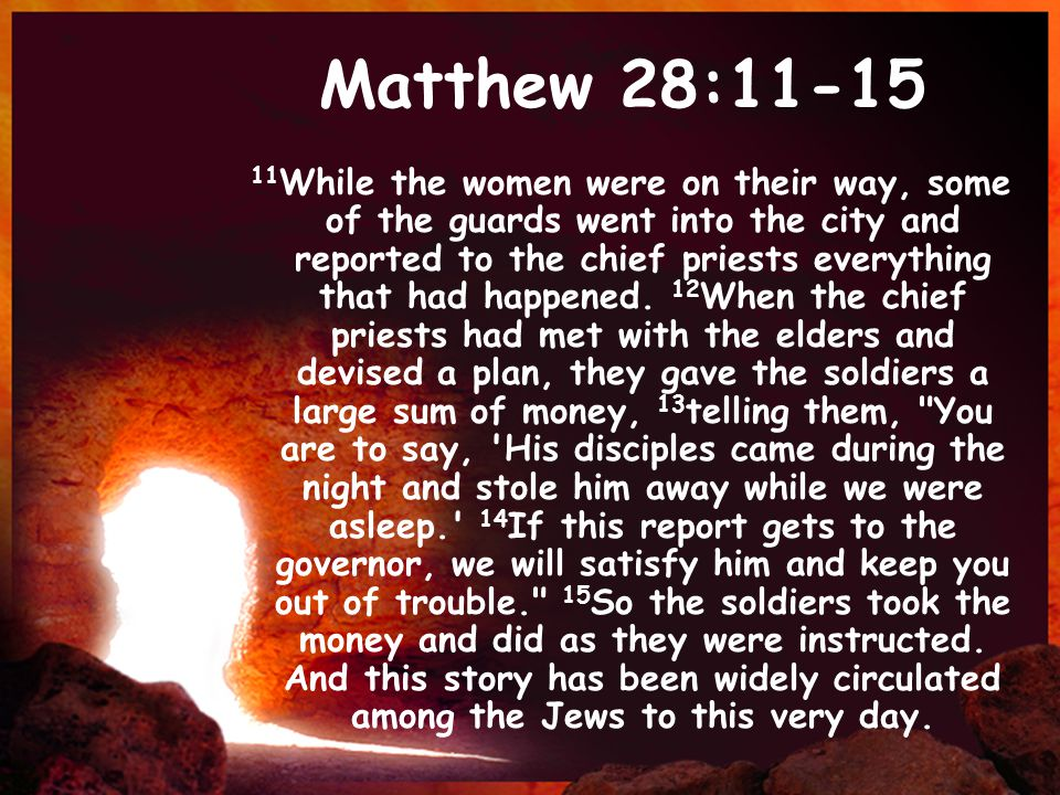 Matthew 28:11-15 11 While the women were on their way, some of the guards went into the city and reported to the chief priests everything that had hap