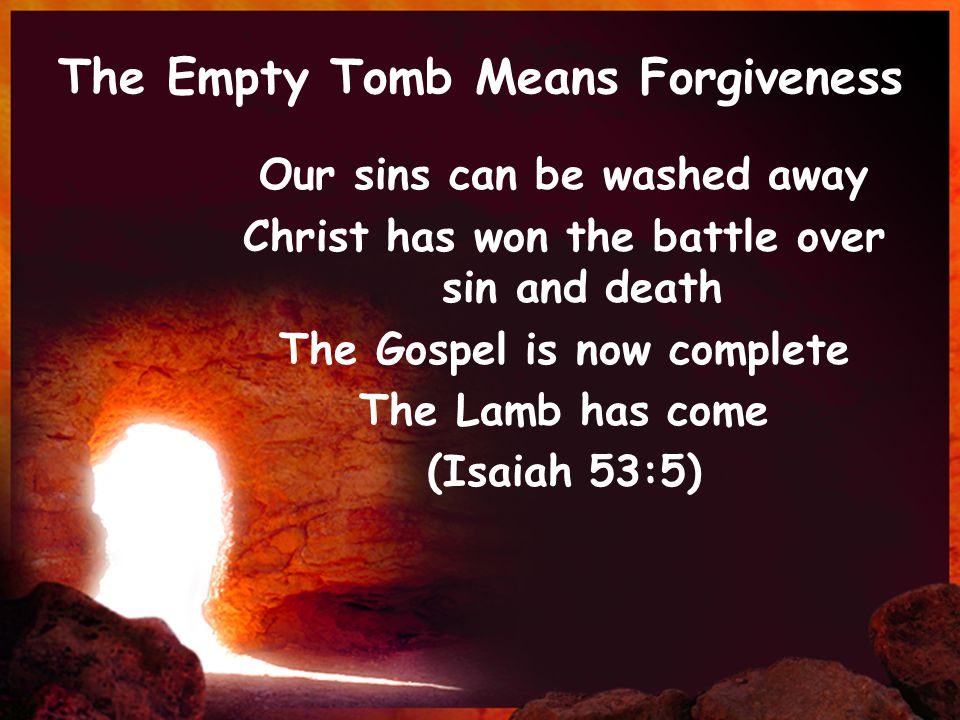 The Empty Tomb Means Forgiveness Our sins can be washed away Christ has won the battle over sin and death The Gospel is now complete The Lamb has come