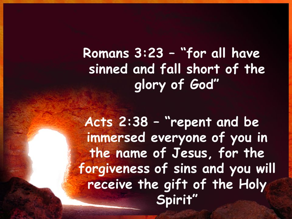 Romans 3:23 – for all have sinned and fall short of the glory of God Acts 2:38 – repent and be immersed everyone of you in the name of Jesus, for the forgiveness of sins and you will receive the gift of the Holy Spirit