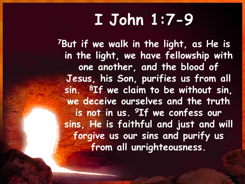 I John 1:7-9 7 But if we walk in the light, as He is in the light, we have fellowship with one another, and the blood of Jesus, his Son, purifies us from all sin.