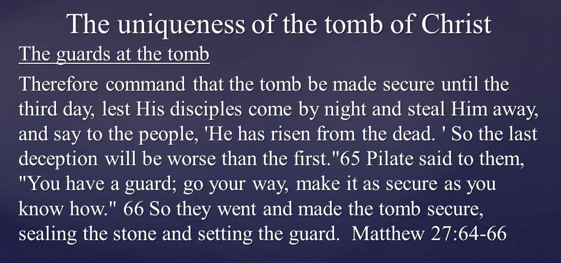 The guards at the tomb Therefore command that the tomb be made secure until the third day, lest His disciples come by night and steal Him away, and say to the people, He has risen from the dead.