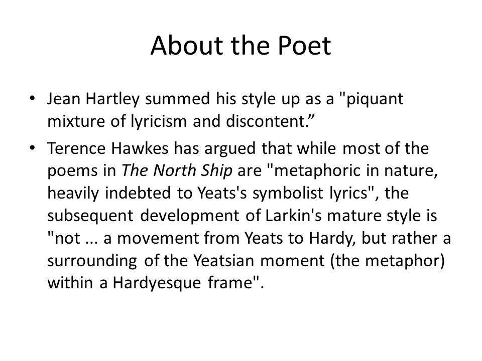 About the Poet Jean Hartley summed his style up as a piquant mixture of lyricism and discontent. Terence Hawkes has argued that while most of the poems in The North Ship are metaphoric in nature, heavily indebted to Yeats s symbolist lyrics , the subsequent development of Larkin s mature style is not...